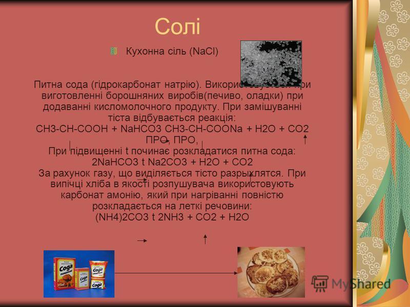 Солі Кухонна сіль (NaCl) Питна сода (гідрокарбонат натрію). Використовується при виготовленні борошняних виробів(печиво, оладки) при додаванні кисломолочного продукту. При замішуванні тіста відбувається реакція: СН3-СН-СООН + NaHCO3 CH3-CH-COONa + H2