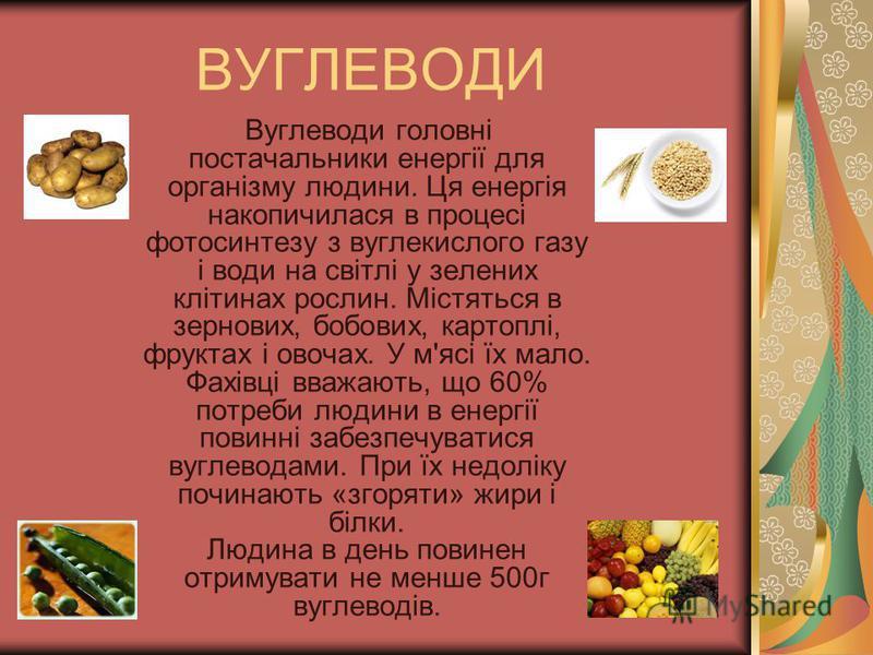 ВУГЛЕВОДИ Вуглеводи головні постачальники енергії для організму людини. Ця енергія накопичилася в процесі фотосинтезу з вуглекислого газу і води на світлі у зелених клітинах рослин. Містяться в зернових, бобових, картоплі, фруктах і овочах. У м'ясі ї