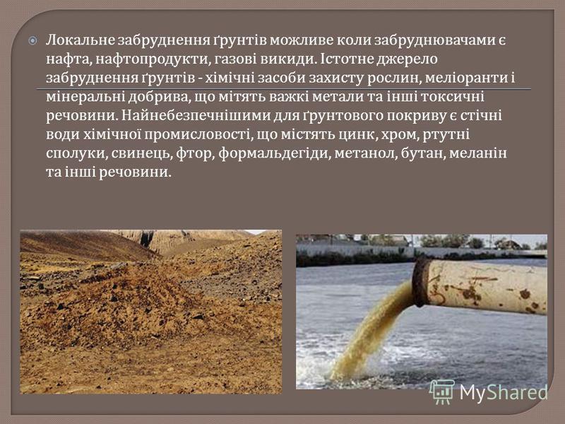 Локальне забруднення ґрунтів можливе коли забруднювачами є нафта, нафтопродукти, газові викиди. Істотне джерело забруднення ґрунтів - хімічні засоби захисту рослин, меліоранти і мінеральні добрива, що мітять важкі метали та інші токсичні речовини. На