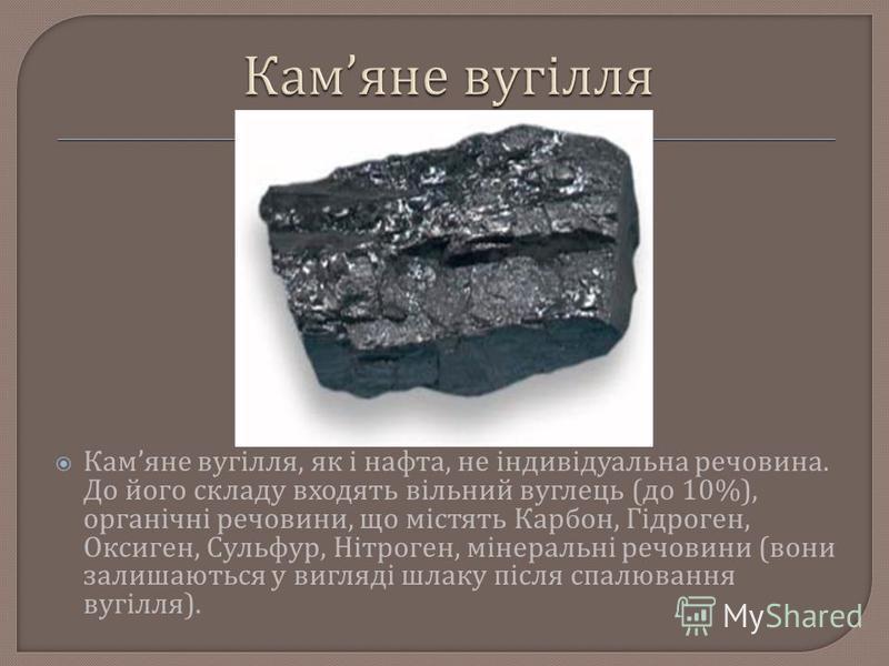 Кам яне вугілля, як і нафта, не індивідуальна речовина. До його складу входять вільний вуглець ( до 10%), органічні речовини, що містять Карбон, Гідроген, Оксиген, Сульфур, Нітроген, мінеральні речовини ( вони залишаються у вигляді шлаку після спалюв