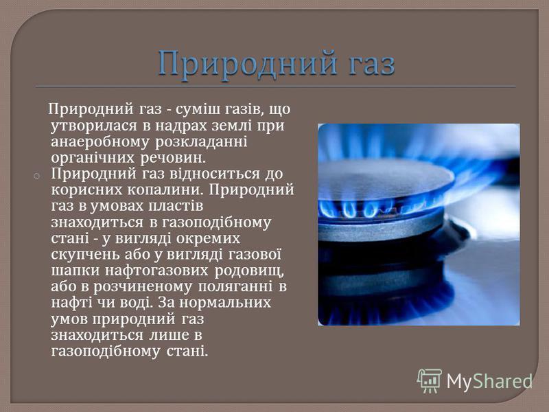 Природний газ - суміш газів, що утворилася в надрах землі при анаеробному розкладанні органічних речовин. o Природний газ відноситься до корисних копалини. Природний газ в умовах пластів знаходиться в газоподібному стані - у вигляді окремих скупчень