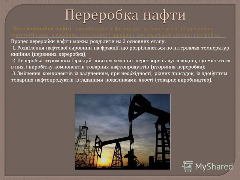 Мета переробки нафти - виробництво нафтопродуктів, перш за все, різних палив ( автомобільних, авіаційних, котельних ) і сировини для подальшої хімічної переробки. Процес переробки нафти можна розділити на 3 основних етапу : 1. Розділення нафтової сир