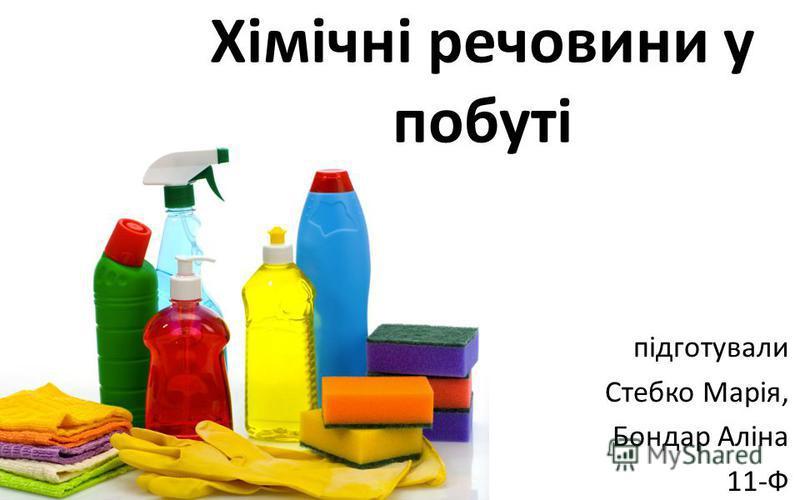 Хімічні речовини у побуті підготували Стебко Марія, Бондар Аліна 11-Ф