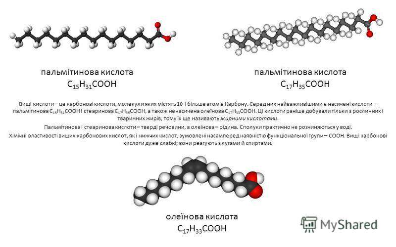 Вищі кислоти – це карбонові кислоти, молекули яких містять 10 і більше атомів Карбону. Серед них найважливішими є насичені кислоти – пальмітинова С 15 Н 31 СООН і стеаринова С 17 Н 35 СООН, а також ненасичена олеїнова С 17 Н 33 СООН. Ці кислоти раніш