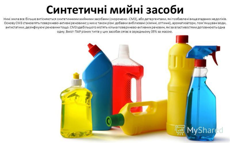 Синтетичні мийні засоби Нині мила все більше витісняються синтетичними мийними засобами (скорочено - СМЗ), або детергентами, які позбавлені вищезгаданих недоліків. Основу СМЗ становлять поверхнево-активні речовини; у них є також різні добавки вибілюв