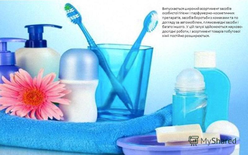 Випускається широкий асортимент засобів особистої гігієни і парфумерно-косметичних препаратів, засобів боротьби з комахами та по догляду за автомобілем, плямовивідні засоби і багато іншого. У цій галузі здійснюються науково- дослідні роботи, і асорти