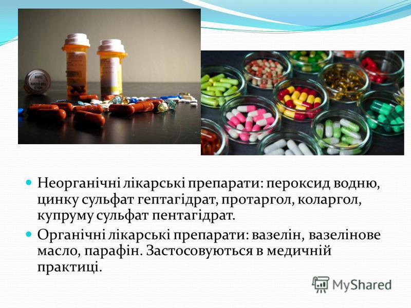 Неорганічні лікарські препарати: пероксид водню, цинку сульфат гептагідрат, протаргол, коларгол, купруму сульфат пентагідрат. Органічні лікарські препарати: вазелін, вазелінове масло, парафін. Застосовуються в медичній практиці.