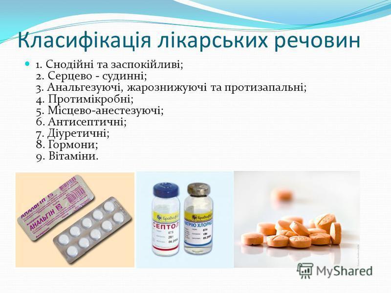 Класифікація лікарських речовин 1. Снодійні та заспокійливі; 2. Серцево - судинні; 3. Анальгезуючі, жарознижуючі та протизапальні; 4. Протимікробні; 5. Місцево-анестезуючі; 6. Антисептичні; 7. Діуретичні; 8. Гормони; 9. Вітаміни.
