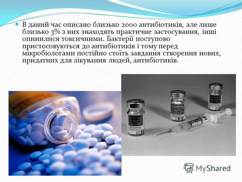 В даний час описано близько 2000 антибіотиків, але лише близько 3% з них знаходять практичне застосування, інші опинилися токсичними. Бактерії поступово пристосовуються до антибіотиків і тому перед мікробіологами постійно стоїть завдання створення но