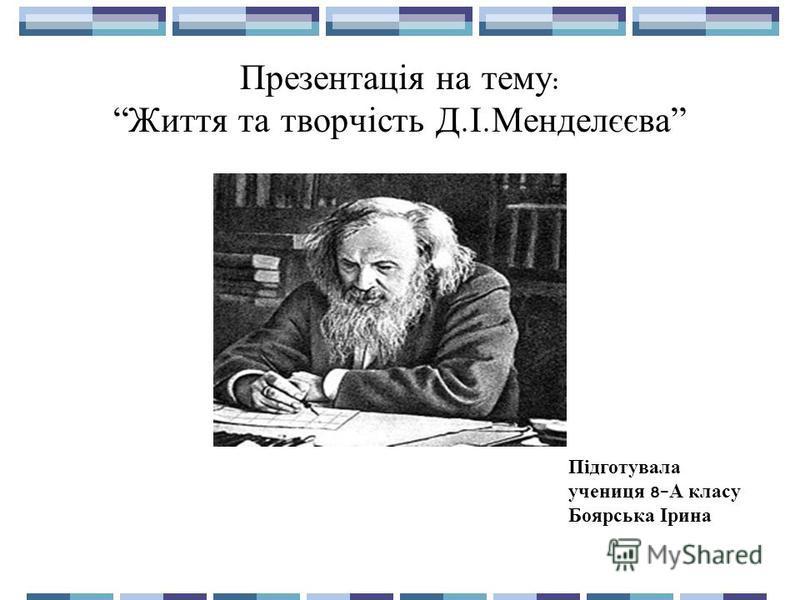 Презентація на тему :Життя та творчість Д. І. Менделєєва Підготувала учениця 8- А класу Боярська Ірина