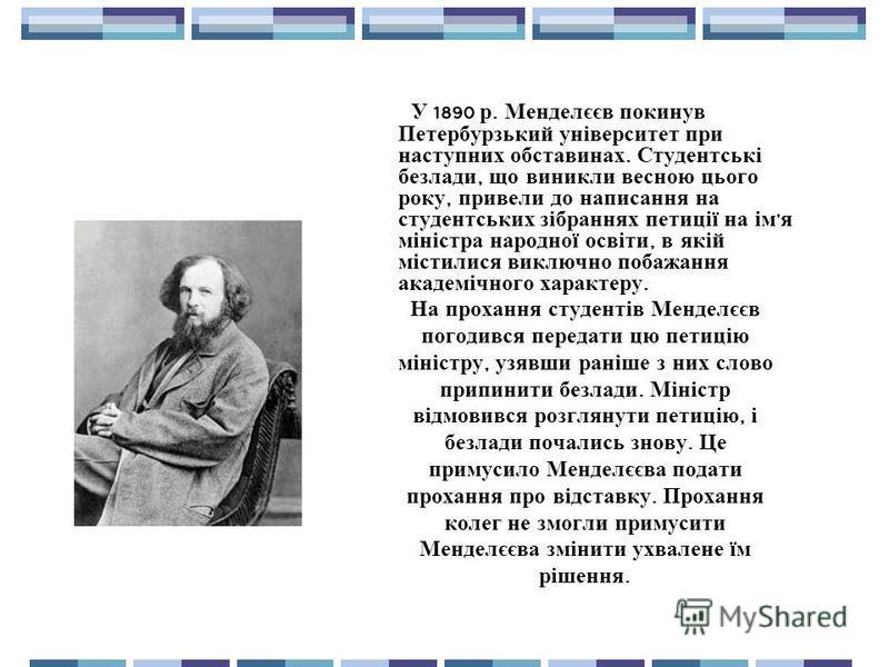 У 1890 р. Менделєєв покинув Петербурзький університет при наступних обставинах. Студентські безлади, що виникли весною цього року, привели до написання на студентських зібраннях петиції на ім ' я міністра народної освіти, в якій містилися виключно по