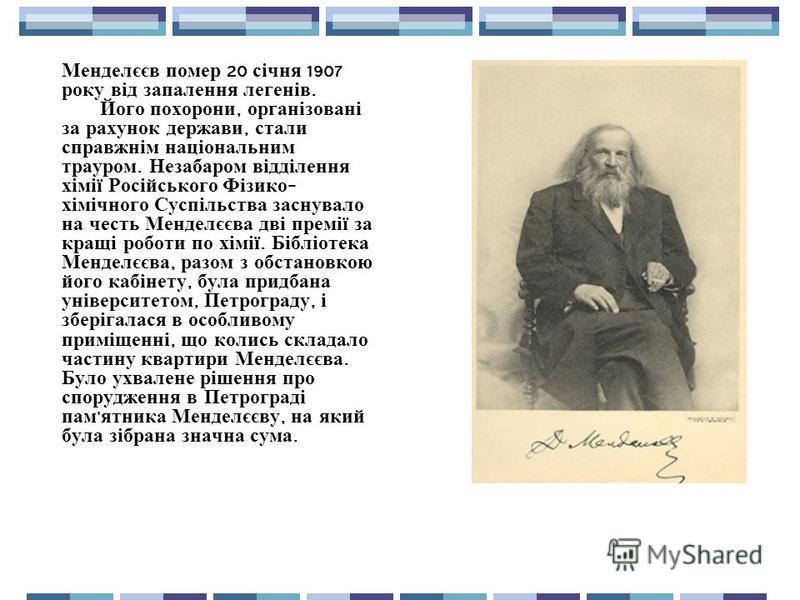 Менделєєв помер 20 січня 1907 року від запалення легенів. Його похорони, організовані за рахунок держави, стали справжнім національним трауром. Незабаром відділення хімії Російського Фізико - хімічного Суспільства заснувало на честь Менделєєва дві пр