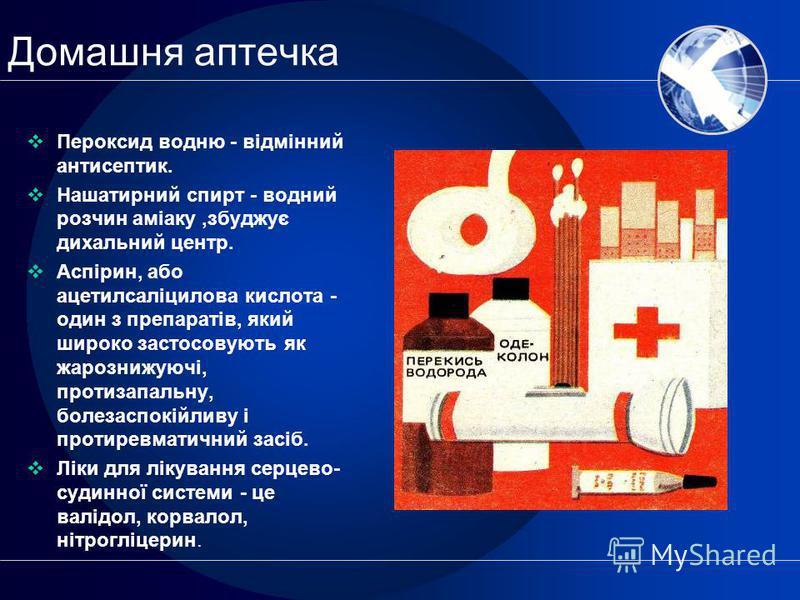 Домашня аптечка Пероксид водню - відмінний антисептик. Нашатирний спирт - водний розчин аміаку,збуджує дихальний центр. Аспірин, або ацетилсаліцилова кислота - один з препаратів, який широко застосовують як жарознижуючі, протизапальну, болезаспокійли
