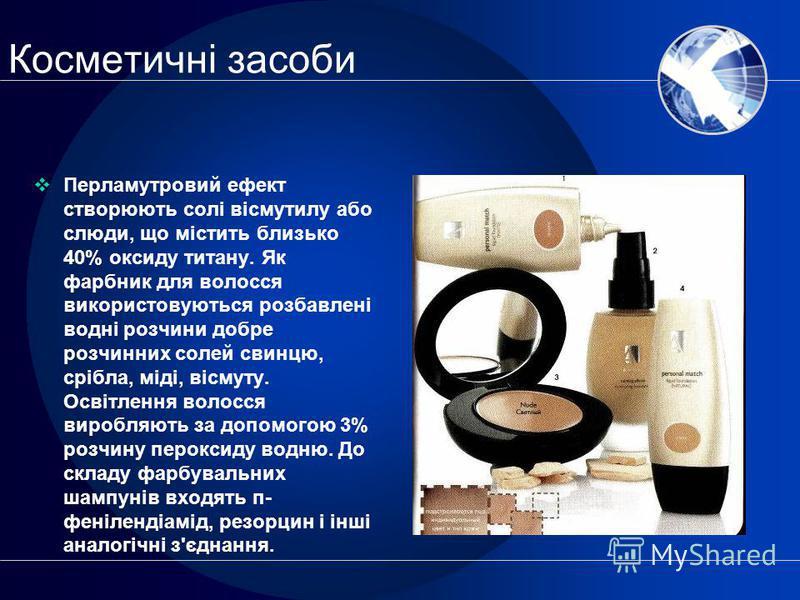 Косметичні засоби Перламутровий ефект створюють солі вісмутилу або слюди, що містить близько 40% оксиду титану. Як фарбник для волосся використовуються розбавлені водні розчини добре розчинних солей свинцю, срібла, міді, вісмуту. Освітлення волосся в
