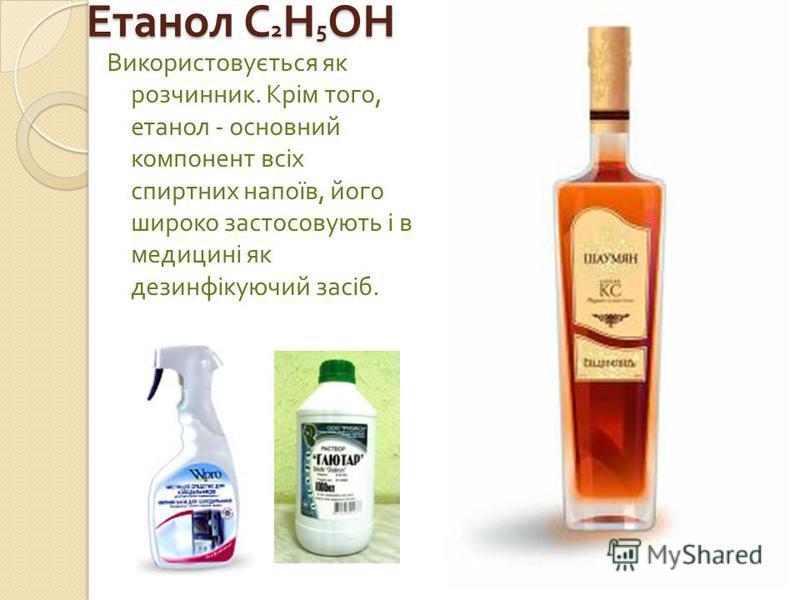 Етанол С 2 Н 5 ОН Використовується як розчинник. Крім того, етанол - основний компонент всіх спиртних напоїв, його широко застосовують і в медицині як дезинфікуючий засіб.