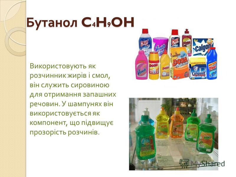 Бутанол C 4 H 9 OH Використовують як розчинник жирів і смол, він служить сировиною для отримання запашних речовин. У шампунях він використовується як компонент, що підвищує прозорість розчинів.