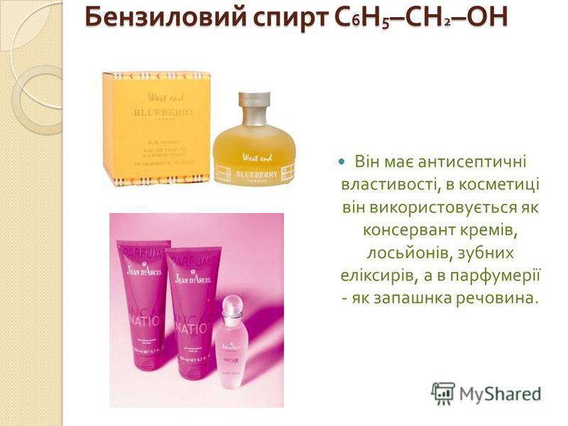 Бензиловий спирт С 6 Н 5 –CH 2 –OH Він має антисептичні властивості, в косметиці він використовується як консервант кремів, лосьйонів, зубних еліксирів, а в парфумерії - як запашнка речовина.