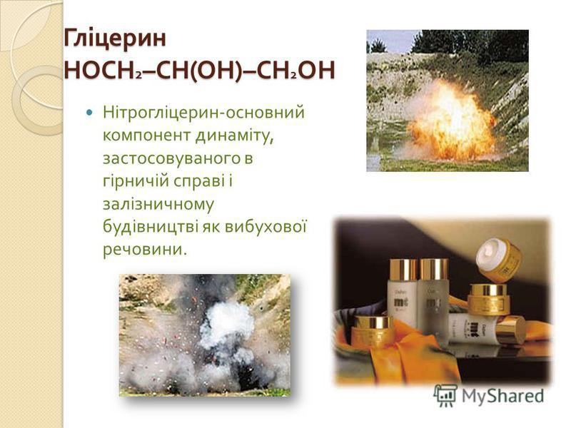 Гліцерин HOCH 2 –CH(OH)–CH 2 OH Нітрогліцерин - основний компонент динаміту, застосовуваного в гірничій справі і залізничному будівництві як вибухової речовини.