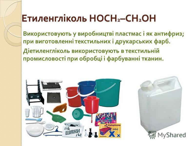 Етиленгліколь HOCH 2 –CH 2 OH Використовують у виробництві пластмас і як антифриз ; при виготовленні текстильних і друкарських фарб. Діетиленгліколь використовують в текстильній промисловості при обробці і фарбуванні тканин.