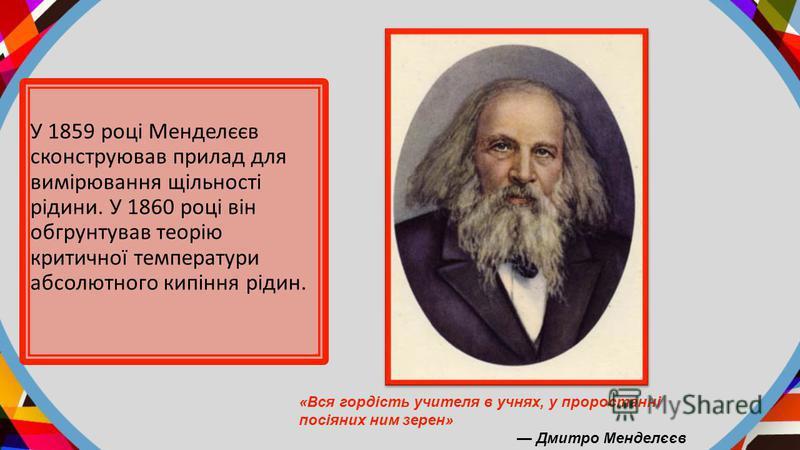 У 1859 році Менделєєв сконструював прилад для вимірювання щільності рідини. У 1860 році він обгрунтував теорію критичної температури абсолютного кипіння рідин. «Вся гордість учителя в учнях, у проростанні посіяних ним зерен» Дмитро Менделєєв