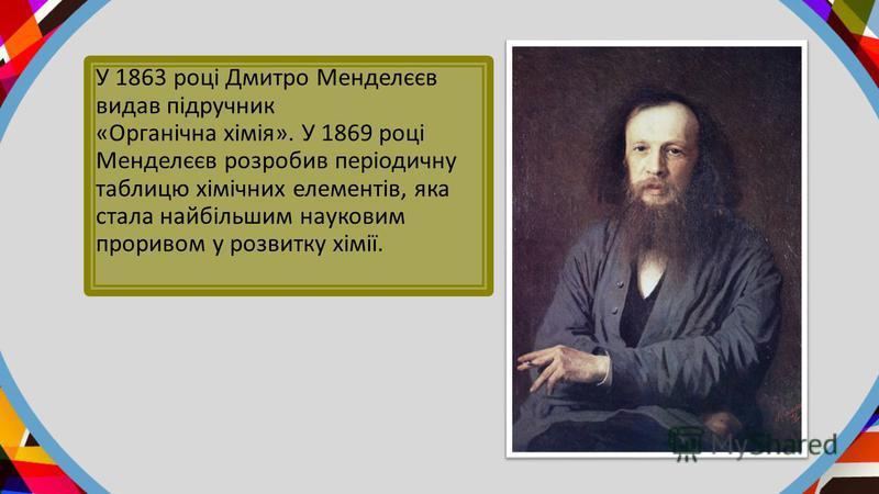 У 1863 році Дмитро Менделєєв видав підручник «Органічна хімія». У 1869 році Менделєєв розробив періодичну таблицю хімічних елементів, яка стала найбільшим науковим проривом у розвитку хімії.