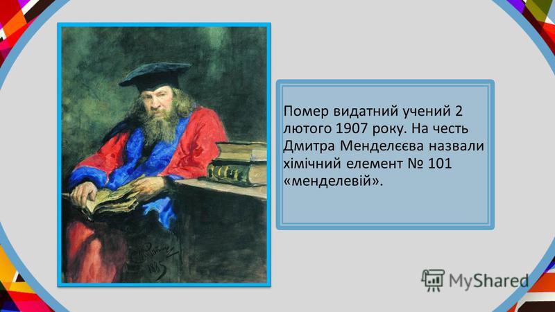 Помер видатний учений 2 лютого 1907 року. На честь Дмитра Менделєєва назвали хімічний елемент 101 «менделевій».
