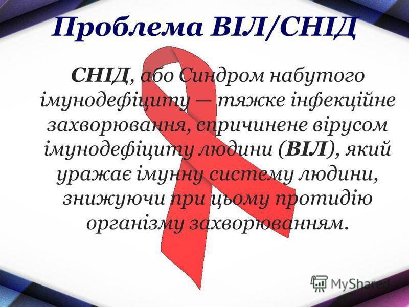 Проблема ВІЛ/СНІД СНІД, або Синдром набутого імунодефіциту тяжке інфекційне захворювання, спричинене вірусом імунодефіциту людини (ВІЛ), який уражає імунну систему людини, знижуючи при цьому протидію організму захворюванням.