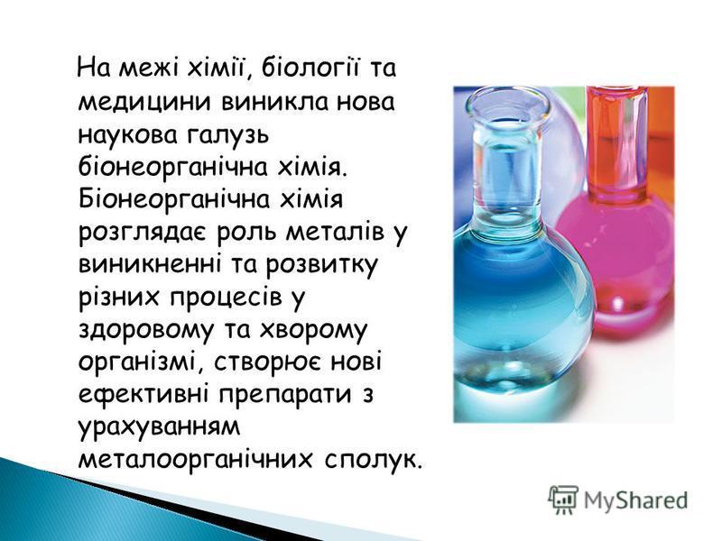 На межі хімії, біології та медицини виникла нова наукова галузь біонеорганічна хімія. Біонеорганічна хімія розглядає роль металів у виникненні та розвитку різних процесів у здоровому та хворому організмі, створює нові ефективні препарати з урахування