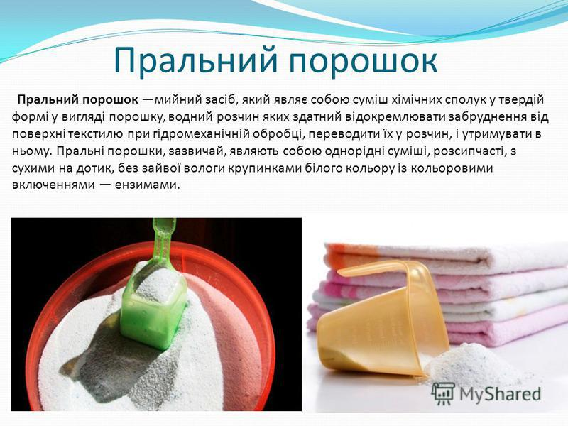 Пральний порошок Пральний порошок мийний засіб, який являє собою суміш хімічних сполук у твердій формі у вигляді порошку, водний розчин яких здатний відокремлювати забруднення від поверхні текстилю при гідромеханічній обробці, переводити їх у розчин,