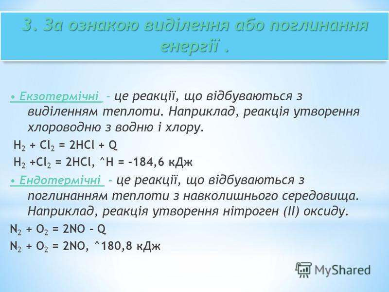 3. За ознакою виділення або поглинання енергії. Екзотермічні - це реакції, що відбуваються з виділенням теплоти. Наприклад, реакція утворення хлороводню з водню і хлору. H 2 + Cl 2 = 2HCl + Q H 2 +Cl 2 = 2HCl, ^H = -184,6 кДж Ендотермічні - це реакці