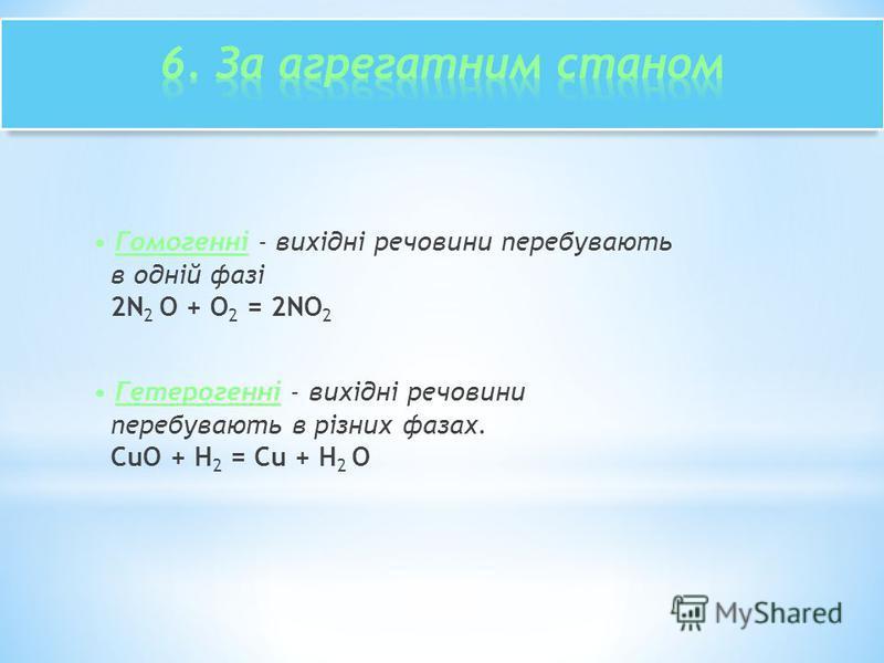 Гомогенні - вихідні речовини перебувають в одній фазі 2N 2 O + O 2 = 2NO 2 Гетерогенні - вихідні речовини перебувають в різних фазах. CuO + H 2 = Cu + H 2 O
