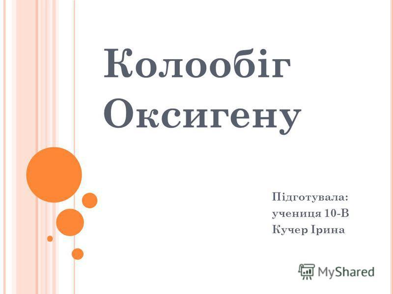 Колообіг Оксигену Підготувала: учениця 10-В Кучер Ірина