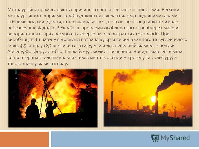 Металургійна промисловість спричиняє серйозні екологічні проблеми. Відходи металургійних підприємств забруднюють довкілля пилом, шкідливими газами і стічними водами. Домни, сталеплавильні печі, коксові печі тощо дають чимало небезпечних відходів. В У