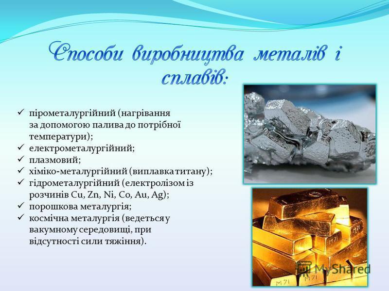 пірометалургійний (нагрівання за допомогою палива до потрібної температури); електрометалургійний; плазмовий; хіміко-металургійний (виплавка титану); гідрометалургійний (електролізом із розчинів Cu, Zn, Ni, Co, Au, Ag); порошкова металургія; космічна