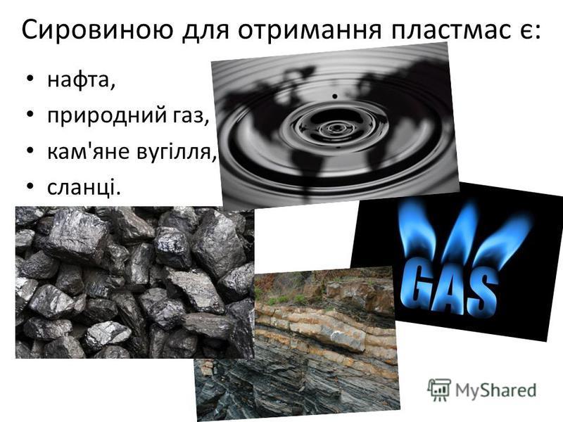 Сировиною для отримання пластмас є: нафта, природний газ, кам'яне вугілля, сланці.