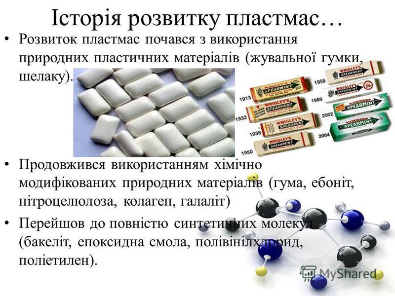 Історія розвитку пластмас… Розвиток пластмас почався з використання природних пластичних матеріалів (жувальної гумки, шелаку). Продовжився використанням хімічно модифікованих природних матеріалів (гума, ебоніт, нітроцелюлоза, колаген, галаліт) Перейш