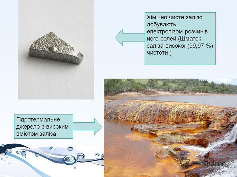 Гідротермальне джерело з високим вмістом заліза Хімічно чисте залізо добувають електролізом розчинів його солей.(Шматок заліза високої (99,97 %) чистоти )