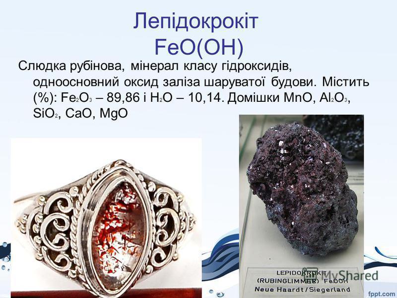 Лепідокрокіт FeO(OH) Слюдка рубінова, мінерал класу гідроксидів, одноосновний оксид заліза шаруватої будови. Містить (%): Fe 2 О 3 – 89,86 і Н 2 O – 10,14. Домішки MnO, Al 2 O 3, SiO 2, CaO, MgO