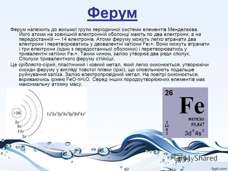 Ферум Ферум належить до восьмої групи періодичної системи елементів Менделєєва. Його атоми на зовнішній електронній оболонці мають по два електрони, а на передостанній 14 електронів. Атоми феруму можуть легко втрачати два електрони і перетворюватись