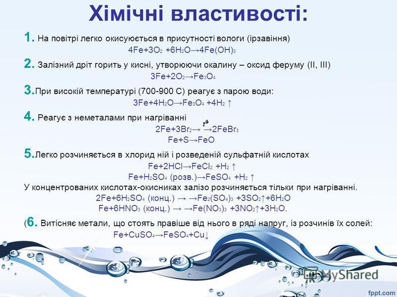 Хімічні властивості: 1. На повітрі легко окисyюється в присутності вологи (ірзавіння) 4Fe+3O 2 +6H 2 O4Fe(OH) 3 2. Залізний дріт горить у кисні, утворюючи окалину – оксид феруму (ІІ, ІІІ) 3Fe+2O 2 Fe 3 O 4 3. При високій температурі (700-900 С) реагу
