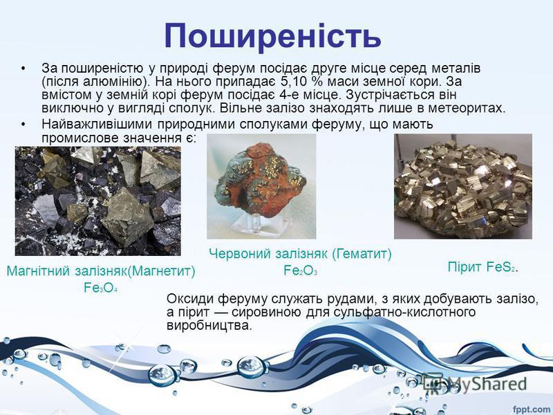 Поширеність За поширеністю у природі ферум посідає друге місце серед металів (після алюмінію). На нього припадає 5,10 % маси земної кори. За вмістом у земній корі ферум посідає 4-е місце. Зустрічається він виключно у вигляді сполук. Вільне залізо зна