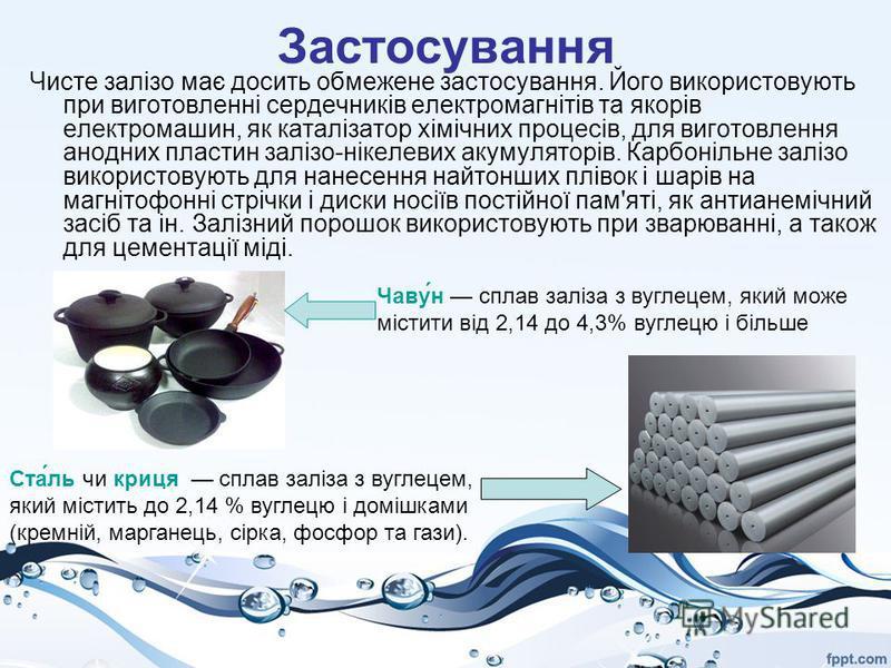 Застосування Чисте залізо має досить обмежене застосування. Його використовують при виготовленні сердечників електромагнітів та якорів електромашин, як каталізатор хімічних процесів, для виготовлення анодних пластин залізо-нікелевих акумуляторів. Кар