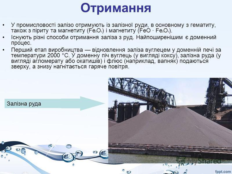Отримання У промисловості залізо отримують із залізної руди, в основному з гематиту, також з піриту та магнетиту (Fe 2 O 3 ) і магнетиту (FeO · Fe 2 O 3 ). Існують різні способи отримання заліза з руд. Найпоширенішим є доменний процес. Перший етап ви