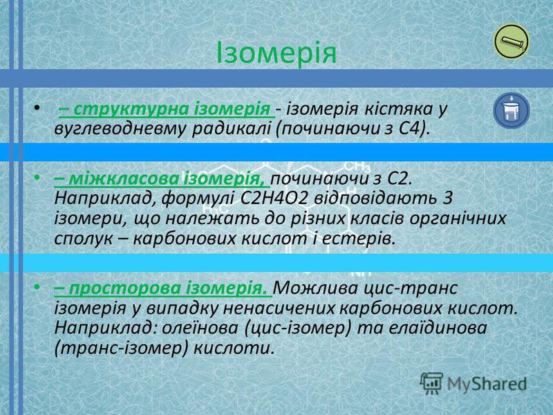 Ізомерія – структурна ізомерія - ізомерія кістяка у вуглеводневму радикалі (починаючи з C4). – міжкласова ізомерія, починаючи з C2. Наприклад, формулі C2H4O2 відповідають 3 ізомери, що належать до різних класів органічних сполук – карбонових кислот і