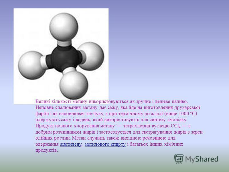 Великі кількості метану використовуються як зручне і дешеве паливо. Неповне спалювання метану дає сажу, яка йде на виготовлення друкарської фарби і як наповнювач каучуку, а при термічному розкладі (вище 1000 °C) одержують сажу і водень, який використ