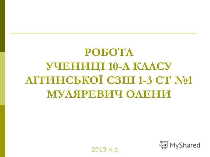 РОБОТА УЧЕНИЦІ 10-А КЛАСУ ЛІТИНСЬКОЇ СЗШ 1-3 СТ 1 МУЛЯРЕВИЧ ОЛЕНИ 2013 н.р.