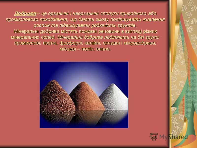Добрива – це органічні і неорганічні сполуки природного або промислового походження, що дають змогу поліпшувати живлення рослин та підвищувати родючість грунтів. Мінеральні добрива містять поживні речовини в вигляді різних мінеральних солей. Мінераль