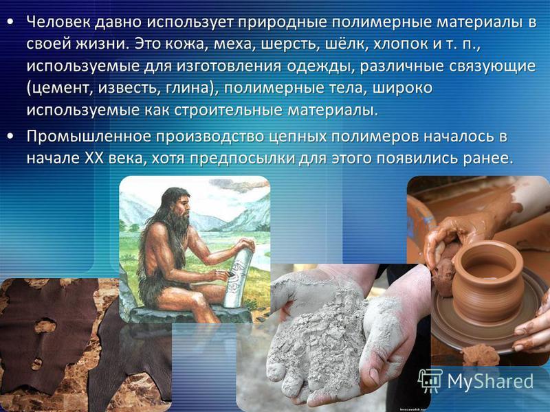 Человек давно использует природные полимерные материалы в своей жизни. Это кожа, меха, шерсть, шёлк, хлопок и т. п., используемые для изготовления одежды, различные связующие (цемент, известь, глина), полимерные тела, широко используемые как строител