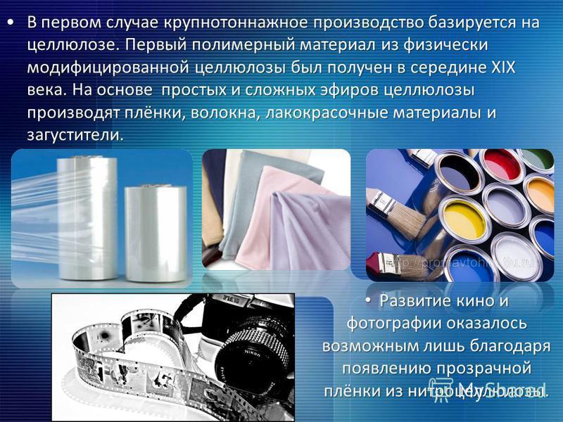 В первом случае крупнотоннажное производство базируется на целлюлозе. Первый полимерный материал из физически модифицированной целлюлозы был получен в середине XIX века. На основе простых и сложных эфиров целлюлозы производят плёнки, волокна, лакокра