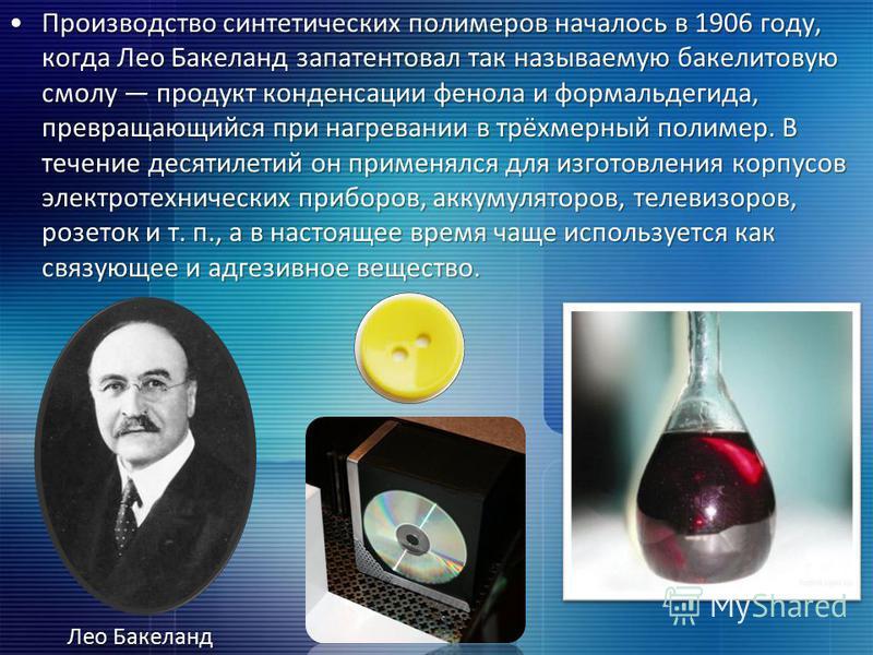 Производство синтетических полимеров началось в 1906 году, когда Лео Бакеланд запатентовал так называемую бакелитовую смолу продукт конденсации фенола и формальдегида, превращающийся при нагревании в трёхмерный полимер. В течение десятилетий он приме